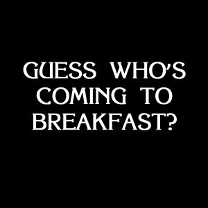 Guess Who's Coming To Breakfast