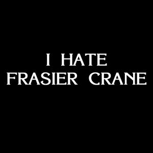 I Hate Frasier Crane