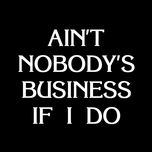 Ain't Nobody's Business If I Do
