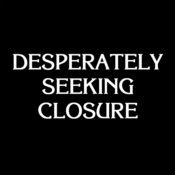 Desperately Seeking Closure