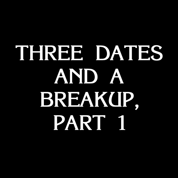 Three Dates and a Breakup Part 1